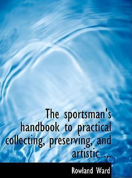 The Sportsman's Handbook to Practical Collecting, Preserving, and Artistic ...