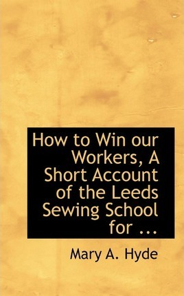 How to Win Our Workers, a Short Account of the Leeds Sewing School