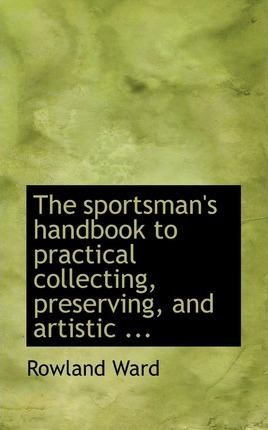 The Sportsman's Handbook to Practical Collecting, Preserving, and Artistic