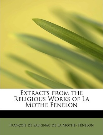 Extracts from the Religious Works of La Mothe Fenelon