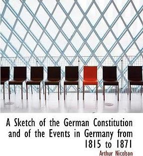 A Sketch of the German Constitution and of the Events in Germany from 1815 to 1871