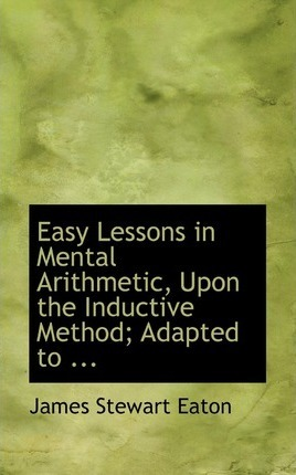 Easy Lessons in Mental Arithmetic, Upon the Inductive Method; Adapted to ...
