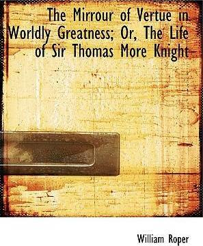 The Mirrour of Vertue in Worldly Greatness; Or, the Life of Sir Thomas More Knight