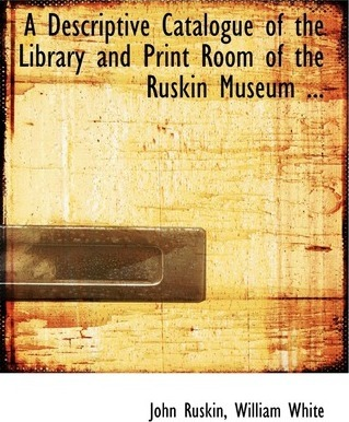 A Descriptive Catalogue of the Library and Print Room of the Ruskin Museum ...