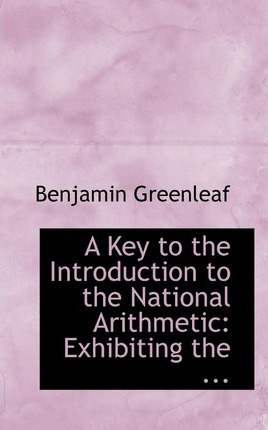 A Key to the Introduction to the National Arithmetic : Exhibiting the ...