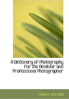 A Dictionary of Photography for the Amateur and Professional Photographer