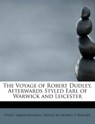 The Voyage of Robert Dudley, Afterwards Styled Earl of Warwick and Leicester
