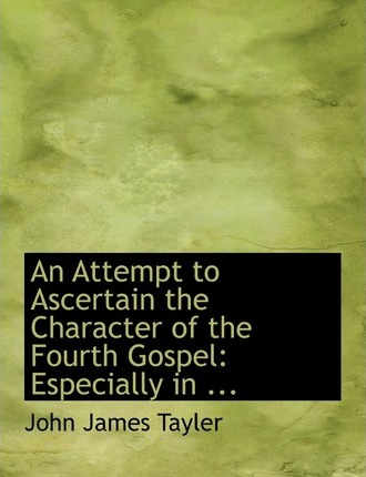 An Attempt to Ascertain the Character of the Fourth Gospel