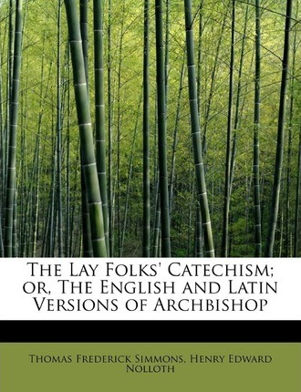 The Lay Folks' Catechism; Or, the English and Latin Versions of Archbishop