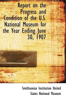 Report on the Progress and Condition of the U.S. National Museum for the Year Ending June 30, 1907