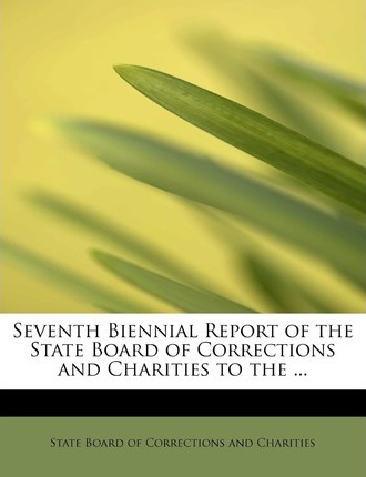 Seventh Biennial Report of the State Board of Corrections and Charities to the ...