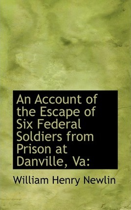 An Account of the Escape of Six Federal Soldiers from Prison at Danville, Va