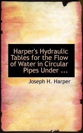 Harper's Hydraulic Tables for the Flow of Water in Circular Pipes Under ...