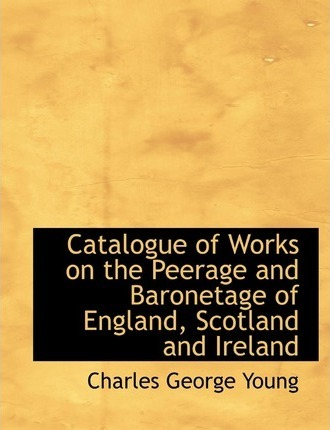 Catalogue of Works on the Peerage and Baronetage of England, Scotland and Ireland