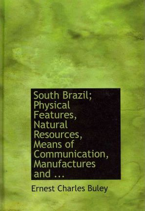 South Brazil; Physical Features, Natural Resources, Means of Communication, Manufactures and ...