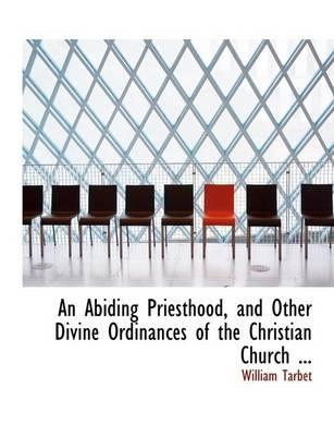 An Abiding Priesthood, and Other Divine Ordinances of the Christian Church ...