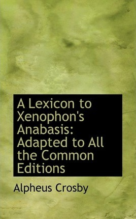 A Lexicon to Xenophon's Anabasis, Adapted to All the Common Editions