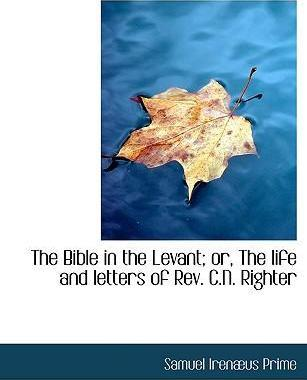 The Bible in the Levant; Or, the Life and Letters of REV. C.N. Righter