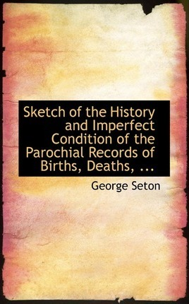 Sketch of the History and Imperfect Condition of the Parochial Records of Births, Deaths, ...