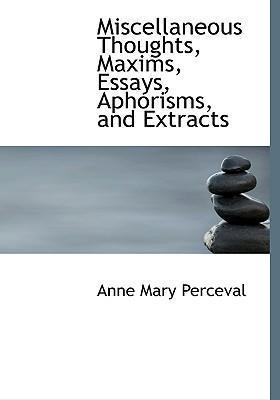 Miscellaneous Thoughts, Maxims, Essays, Aphorisms, and Extracts