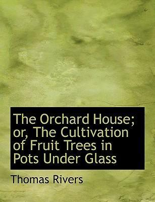 The Orchard House; Or, the Cultivation of Fruit Trees in Pots Under Glass