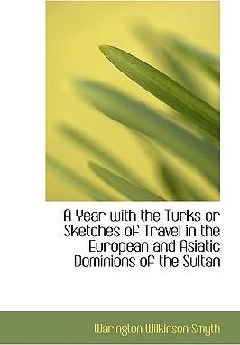 A Year with the Turks or Sketches of Travel in the European and Asiatic Dominions of the Sultan