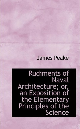 Rudiments of Naval Architecture; Or, an Exposition of the Elementary Principles of the Science