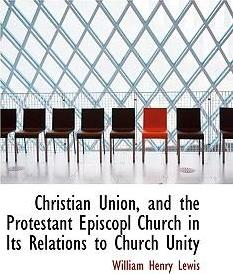 Christian Union, and the Protestant Episcopl Church in Its Relations to Church Unity