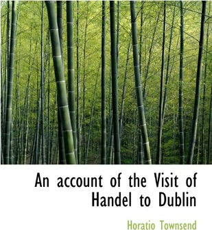 An Account of the Visit of Handel to Dublin