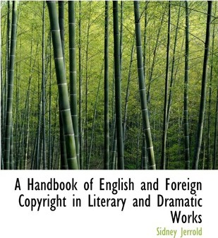 A Handbook of English and Foreign Copyright in Literary and Dramatic Works