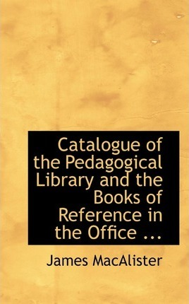 Catalogue of the Pedagogical Library and the Books of Reference in the Office ...