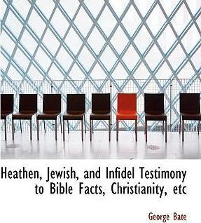 Heathen, Jewish, and Infidel Testimony to Bible Facts, Christianity, Etc