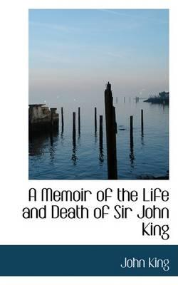 A Memoir of the Life and Death of Sir John King