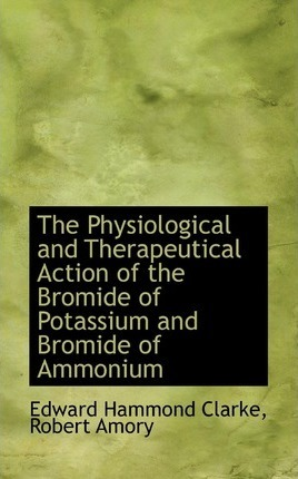 The Physiological and Therapeutical Action of the Bromide of Potassium and Bromide of Ammonium