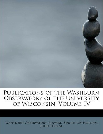 Publications of the Washburn Observatory of the University of Wisconsin, Volume IV