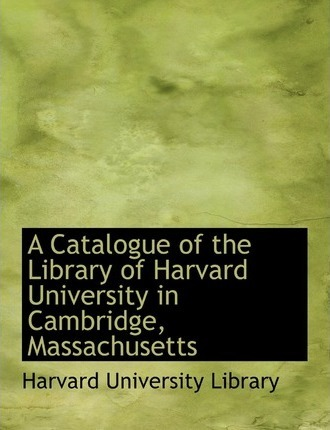 A Catalogue of the Library of Harvard University in Cambridge, Massachusetts