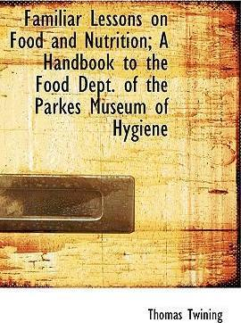Familiar Lessons on Food and Nutrition; A Handbook to the Food Dept. of the Parkes Museum of Hygiene