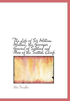 The Life of Sir William Wallace, the Governor General of Scotland and Hero of the Scottish Chiefs