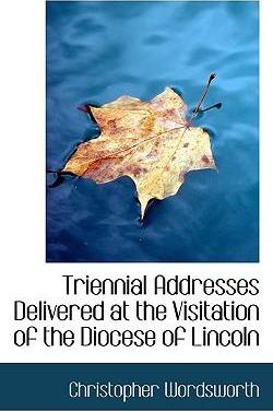 Triennial Addresses Delivered at the Visitation of the Diocese of Lincoln