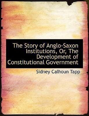 The Story of Anglo-Saxon Institutions, Or, the Development of Constitutional Government