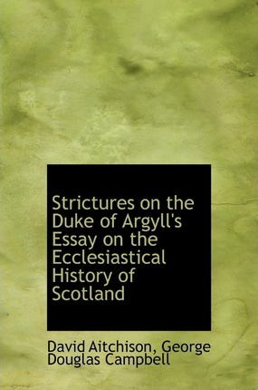 Strictures on the Duke of Argyll's Essay on the Ecclesiastical History of Scotland