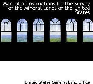 Manual of Instructions for the Survey of the Mineral Lands of the United States