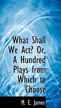 What Shall We ACT? Or, a Hundred Plays from Which to Choose