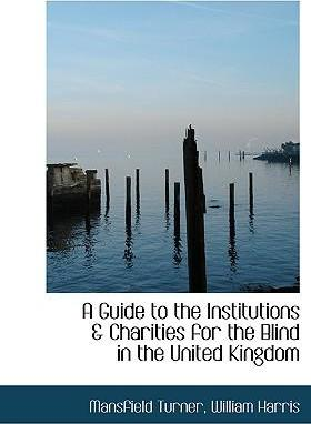 A Guide to the Institutions a Charities for the Blind in the United Kingdom