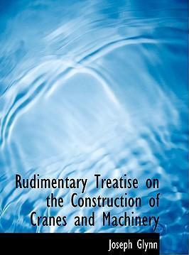 Rudimentary Treatise on the Construction of Cranes and Machinery