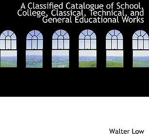 A Classified Catalogue of School, College, Classical, Technical, and General Educational Works