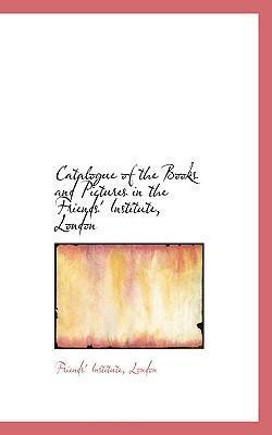 Catalogue of the Books and Pictures in the Friends' Institute, London