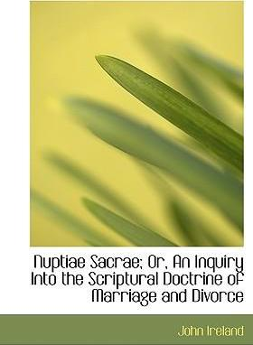 Nuptiae Sacrae; Or, an Inquiry Into the Scriptural Doctrine of Marriage and Divorce