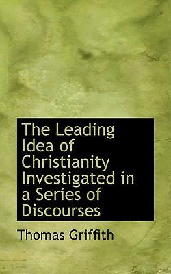 The Leading Idea of Christianity Investigated in a Series of Discourses