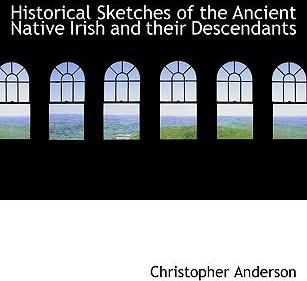 Historical Sketches of the Ancient Native Irish and Their Descendants